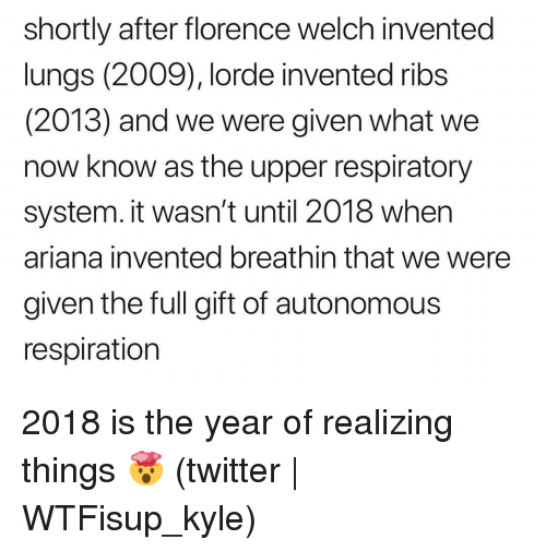 florence: shortly after florence welch invented  lungs (2009), lorde invented ribs  (2013) and we were given what we  now know as the upper respiratory  system. it wasn't until 2018 when  ariana invented breathin that we were  given the full gift of autonomous  respiration 2018 is the year of realizing things 🤯 (twitter | WTFisup_kyle)
