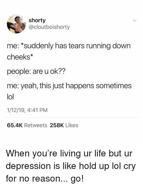 U Ok: shorty  @cloutboishorty  me: *suddenly has tears running down  cheeks  people: are u ok??  me: yeah, this just happens sometimes  lol  1/12/19, 4:41 PM  65.4K Retweets 258K Likes When you're living ur life but ur depression is like hold up lol cry for no reason... go!