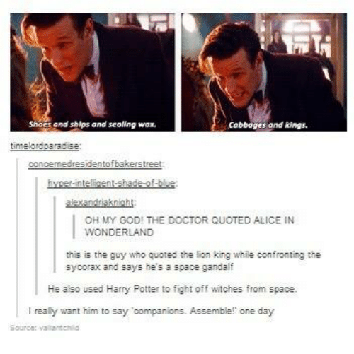 alice in wonderland: ShoS and ships and sealing wax.  cabbages and kings.  timeo  concerned  identofbakers tree  shade-of-blue:  alexandraknight  OH MY GOD THE DOCTOR QUOTED ALICE IN  WONDERLAND  this is the guy who quoted the lion king while confronting the  sycorax and says he's a space gandalf  He also used Harry Fotter to fight off witches from space.  really want him to say companions. Assemble! one  day