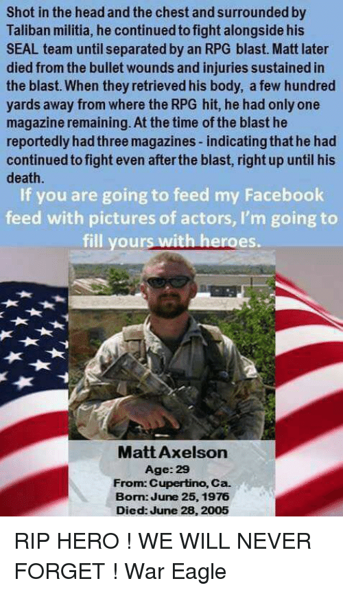 Talibanned: Shot in the head and the chest and surrounded by  Taliban militia, he continued to fight alongside his  SEAL team until separated by an RPG blast. Matt later  died from the bullet wounds and injuries sustained in  the blast. When they retrieved his body, a few hundred  yards away from where the RPG hit, he had only one  magazine remaining. At the time of the blast he  reportedly hadthree magazines-indicatingthat he had  continued to fight even afterthe blast, right up until his  death  If you are going to feed my Facebook  feed with pictures of actors, I'm going to  fill your  with heroes.  Matt Axelson  Age: 29  From: Cupertino, Ca.  Bom June 25, 1976  Died: June 28, 2005 RIP HERO ! WE WILL NEVER FORGET  !                              War Eagle