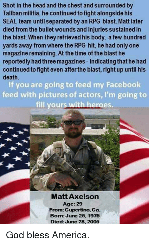 Talibanned: Shot in the head and the chest and surrounded by  Taliban militia, he continued to fight alongside his  SEAL team until separated by an RPG blast. Matt later  died from the bullet wounds and injuries sustained in  the blast. When they retrieved his body, a few hundred  yards away from where the RPG hit, he had only one  magazine remaining. At the time of the blast he  reportedly hadthree magazines-indicatingthat he had  continued to fight even after the blast, right up until his  death.  If you are going to feed my Facebook  feed with pictures of actors, I'm going to  fill yours with heroes.  Matt Axelson  Age: 29  From: Cupertino, Ca.  Bom June 25, 1976  Died: June 28, 2005 God bless America.