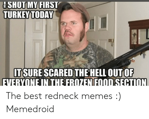 Funny Redneck Memes: SHOTMYFİRST  TURKEY TODAY  IT SURE SCARED THE HELL OUT OF The best redneck memes :) Memedroid