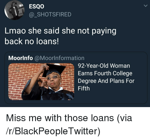 College Degree: _SHOTSFIRED  Lmao she said she not paying  back no loans.  Moorlnfo @Moorlnformation  92-Year-Old Woman  Earns Fourth College  Degree And Plans For  Fifth <p>Miss me with those loans (via /r/BlackPeopleTwitter)</p>