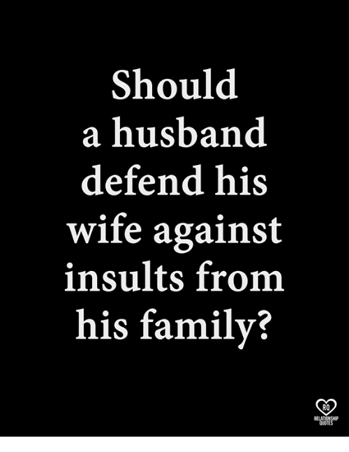 Family, Memes, and Quotes: Should  a husband  defend his  wife against  insults from  his family?  RO  RELATIONSHP  QUOTES
