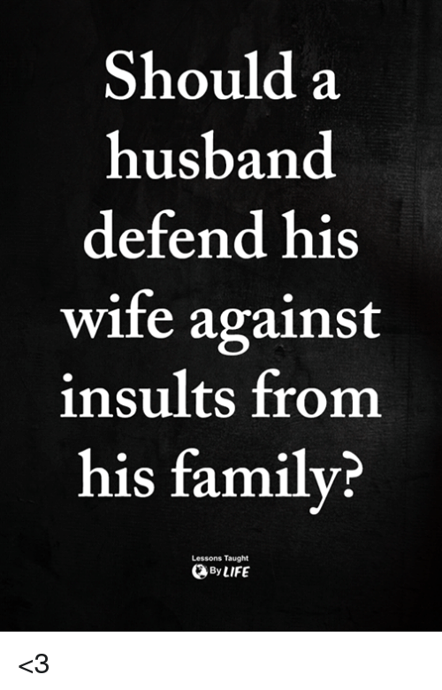 Family, Memes, and Husband: Should a  husband  defend his  wife against  insults from  his family?  Lessons Taught  ByLIFE <3