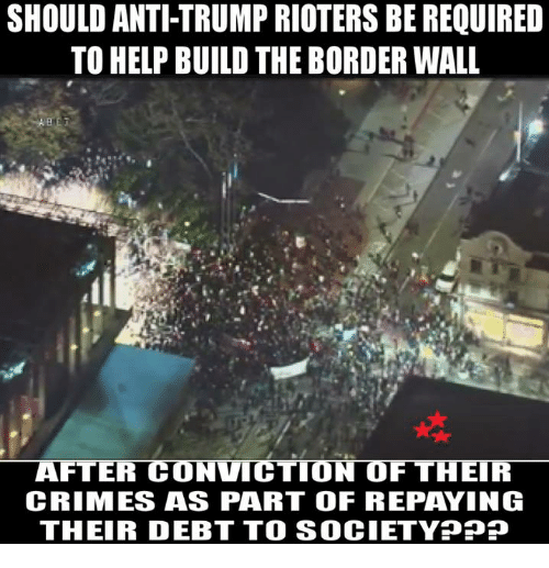 Memes, 🤖, and Ppp: SHOULD ANTI TRUMP RIOTERS BE REQUIRED  TO HELP BUILD THE BORDER WALL  AFTER CONVICTION OF THEIR  CRIMES ASS PART OF REPAYING  THEIR DEBT TO SOCIETY PPP