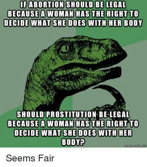 prostitution: SHOULD BE LEGAL  IFABORTION  BECAUSE A WOMAN H  SHOULD PROSTITUTION BE LEGAL  BECAUSE A WOMAN HASTHE RIGHT TO  BODY? Seems Fair