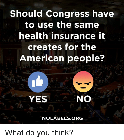 Memes, American, and Health Insurance: Should Congress have  to use the same  health insurance it  creates for the  American people?  YES  NO  NOLABELS.ORG What do you think?