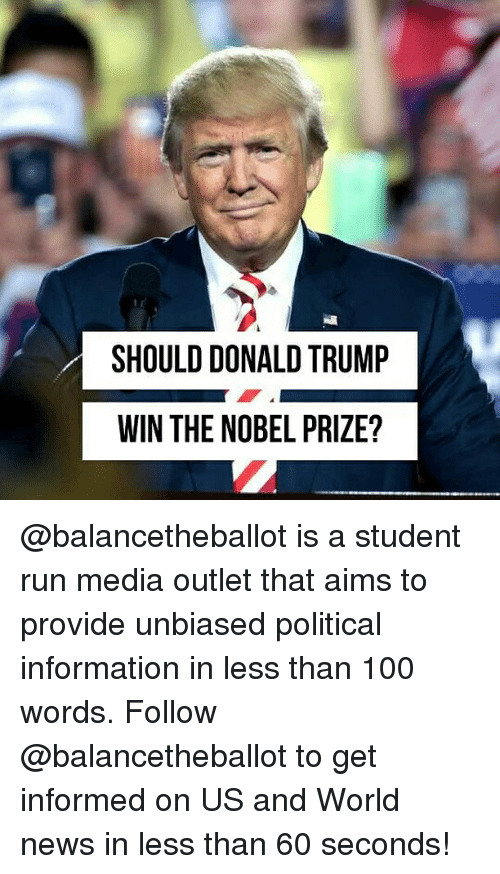 Trump Win: SHOULD DONALD TRUMP  WIN THE NOBEL PRIZE? @balancetheballot is a student run media outlet that aims to provide unbiased political information in less than 100 words. Follow @balancetheballot to get informed on US and World news in less than 60 seconds!