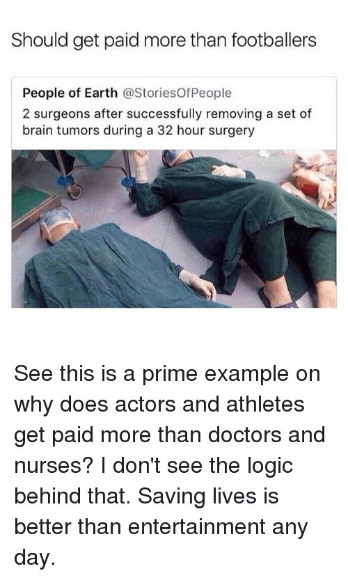 Logic, Memes, and Brain: Should get paid more than footballers  People of Earth @StoriesOfPeople  2 surgeons after successfully removing a set of  brain tumors during a 32 hour surgery See this is a prime example on why does actors and athletes get paid more than doctors and nurses? I don't see the logic behind that. Saving lives is better than entertainment any day.