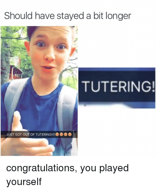 Congratulations You Played Yourself, Funny, and Memes: Should have stayed a bit longer  TUTERING!  JUST GOT OUT OF TUTERING!!! congratulations, you played yourself