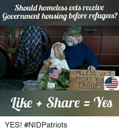 Homeless, Memes, and Yo: Should homeless vets receive  Government housing before refugees?  OMELESS VET  UPPORT YO  like Share Yes YES! #NIDPatriots