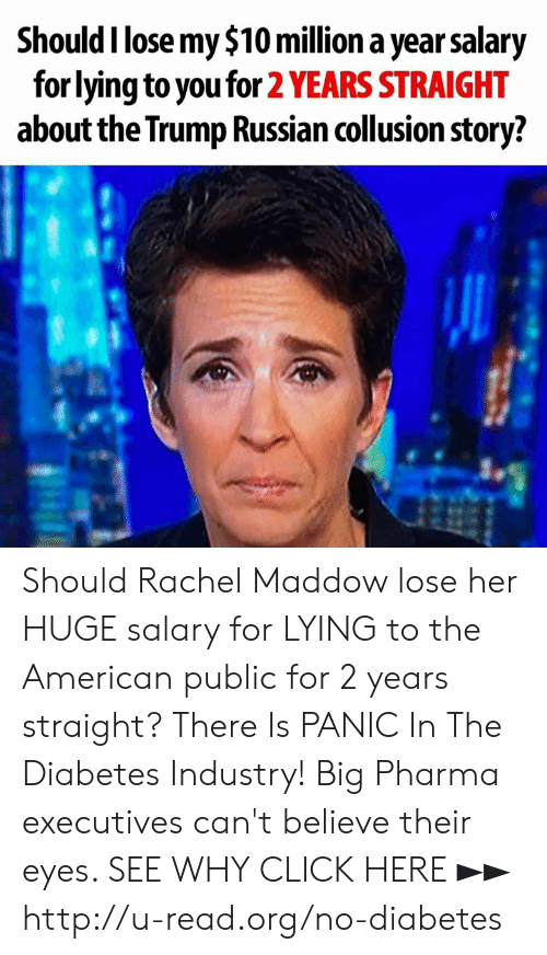 Rachel Maddow: Should I lose my $10 million a year salary  for lying to you for 2 YEARS STRAIGHT  about the Trump Russian collusion story? Should Rachel Maddow lose her HUGE salary for LYING to the American public for 2 years straight?  There Is PANIC In The Diabetes Industry! Big Pharma executives can't believe their eyes. SEE WHY CLICK HERE ►► http://u-read.org/no-diabetes