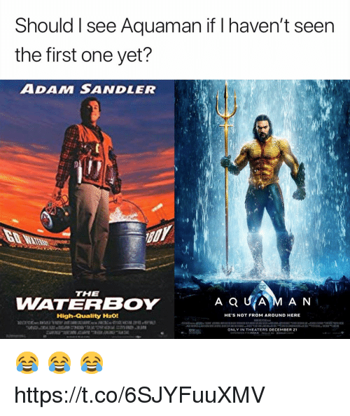 nema: Should I see Aquaman if I haven't seen  the first one yet?  ADAM SANDLER  THE  WATERBOY  AQUİAM AN  High-Quality H201  HE'S NOT FROM AROUND HERE  ONLY IN THEATERS DECEMBER 21  EXPERIENCE IT IN IMAX Rea 3う DODOLBY (NEMA 😂 😂 😂 https://t.co/6SJYFuuXMV