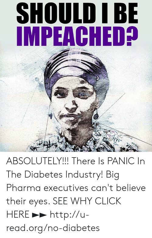 Pharma: SHOULD IBE  IMPEACHED? ABSOLUTELY!!!  There Is PANIC In The Diabetes Industry! Big Pharma executives can't believe their eyes. SEE WHY CLICK HERE ►► http://u-read.org/no-diabetes