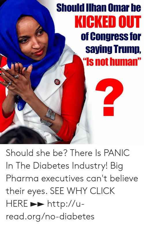 """kicked out: Should Ilhan Omar be  KICKED OUT  of Congress for  saying Trump,  Is not human"""" Should she be?  There Is PANIC In The Diabetes Industry! Big Pharma executives can't believe their eyes. SEE WHY CLICK HERE ►► http://u-read.org/no-diabetes"""
