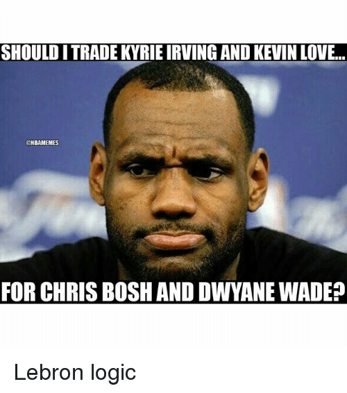 Chris Bosh: SHOULD ITRADE KYRIE IRVING AND KEVIN LOVE.  UNBAMEMES  FOR CHRIS BOSH AND DWYANE WADE? Lebron logic