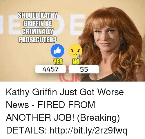 Kathy Griffin: SHOULD KATHY  GRIFFIN BE  PROSECUTED  YES NO  4457  55 Kathy Griffin Just Got Worse News - FIRED FROM ANOTHER JOB! (Breaking)  DETAILS: http://bit.ly/2rz9fwq
