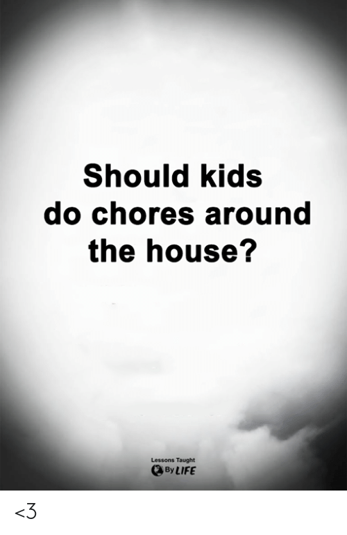 chores: Should kids  do chores around  the house?  Lessons Taught  By LIFE <3