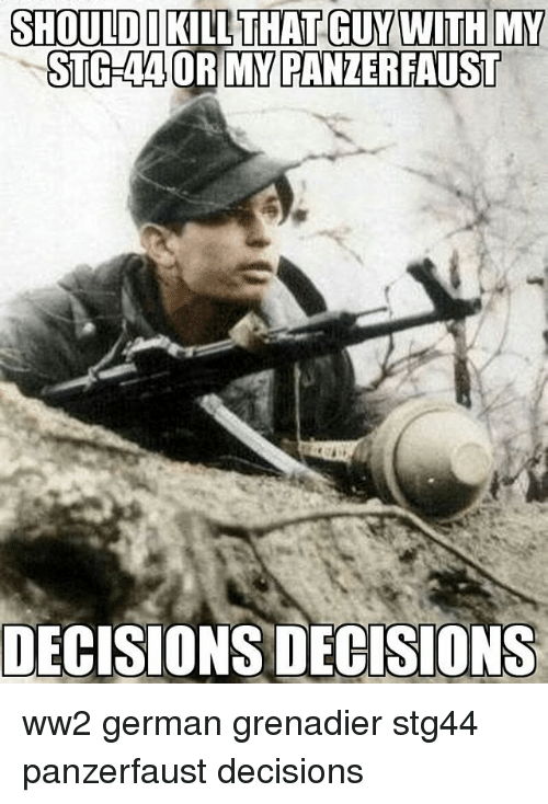 panzerfaust: SHOULD KILL THAT GUY WITH MY  STOGRAAORIMY PANZERFAUST  DECISIONS DECISIONS ww2 german grenadier stg44 panzerfaust decisions