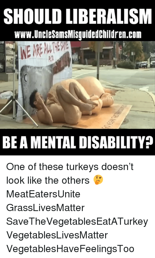 Liberalism: SHOULD LIBERALISM  www.UncleSamsMisquidedchildren.com  Pl  BE A MENTAL DISABILITY? One of these turkeys doesn't look like the others 🤔 MeatEatersUnite GrassLivesMatter SaveTheVegetablesEatATurkey VegetablesLivesMatter VegetablesHaveFeelingsToo