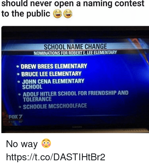 John Cena, School, and Bruce Lee: should never open a naming contest  to the public  SCHOOL NAME CHANGE  NOMINATIONS FOR ROBERT E. LEE ELEMENTARY  DREW BREESELEMENTARY  BRUCE LEE ELEMENTARY  JOHN CENA ELEMENTARY  SCHOOL  ADOLF HITLER SCHOOL FOR FRIENDSHIP AND  TOLERANCE  SCHOOLIE MCSCHOOLFACE  FOX7 No way 😳 https://t.co/DASTIHtBr2