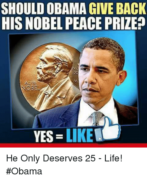 Life, Memes, and Obama: SHOULD OBAMA GIVE BACK  HIS NOBEL PEACE PRIZE?  YES = LIKET He Only Deserves 25 - Life! #Obama