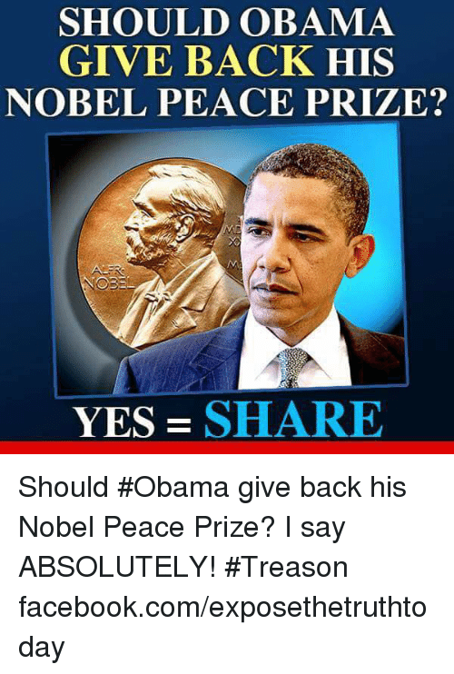Facebook, Obama, and facebook.com: SHOULD OBAMA  GIVE BACK HIS  NOBEL PEACE PRIZE?  YES SHARE Should #Obama give back his Nobel Peace Prize? I say ABSOLUTELY! #Treason facebook.com/exposethetruthtoday