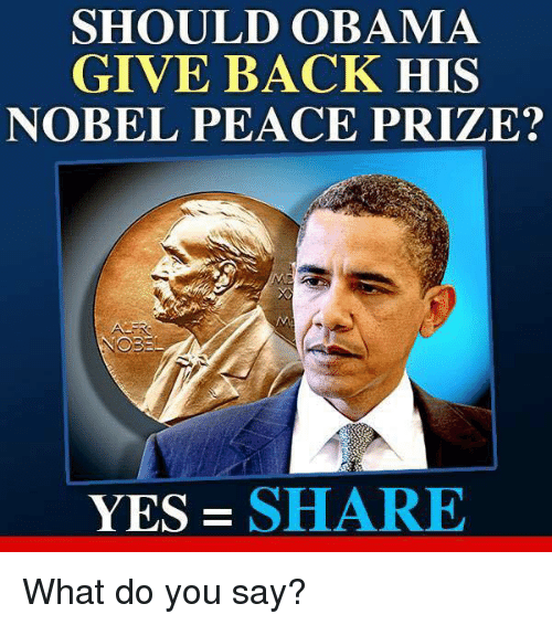 Memes, 🤖, and Nobel Peace Prize: SHOULD OBAMA  GIVE BACK HIS  NOBEL PEACE PRIZE?  YES SHARE What do you say?
