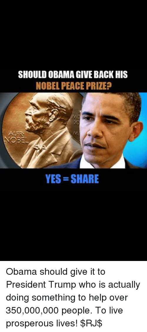 Memes, 🤖, and Prosper: SHOULD OBAMAGIVE BACK HIS  NOBEL PEACE PRIZE?  YES SHARE Obama should give it to President Trump who is actually doing something to help over 350,000,000 people. To live prosperous lives! $RJ$