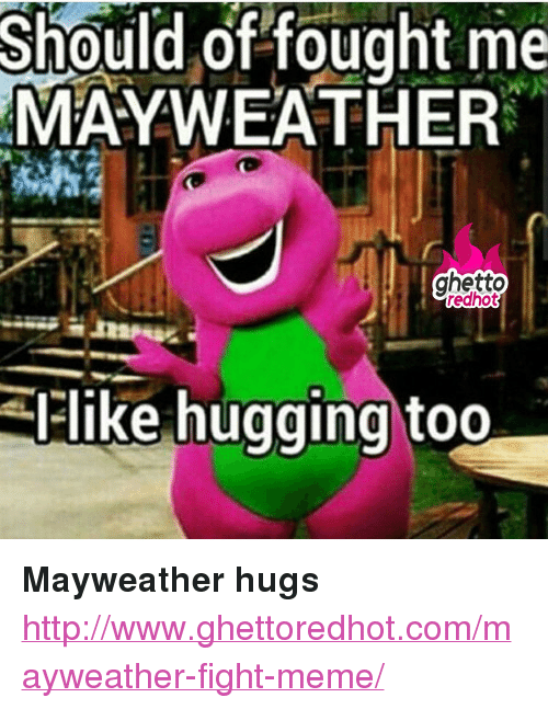 """Mayweather Fight: Should of fought me  MAYWEATHER  ghetto  redhot  like hugging too <p><strong>Mayweather hugs</strong></p><p><a href=""""http://www.ghettoredhot.com/mayweather-fight-meme/"""">http://www.ghettoredhot.com/mayweather-fight-meme/</a></p>"""