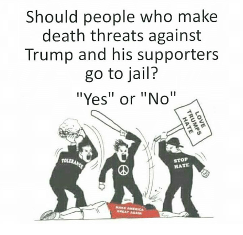 """Memes, 🤖, and Deaths: Should people who make  death threats against  Trump and his supporters  go to jail?  """"Yes"""" or """"No  STOP  HATE  MARE AMERICA"""