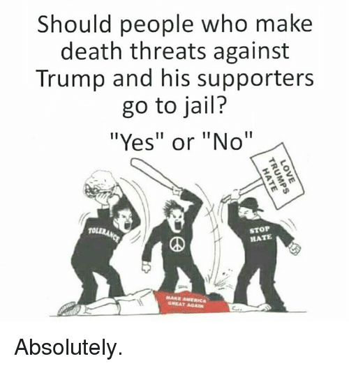 """Jail, Memes, and Death: Should people who make  death threats against  Trump and his supporters  go to jail?  """"Yes"""" or """"No""""  STOP  HATE  GREAT AGA Absolutely."""