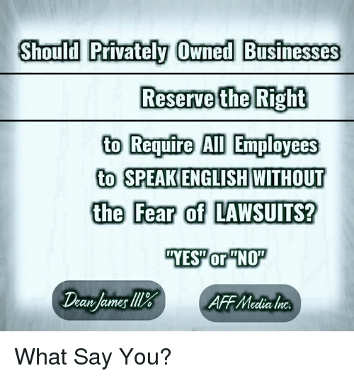 What Say You: Should Privately Owned Businesses  Reserve the Right  to Require AID Employees  to SPEAKENGLISH WITHOUT  the Fear of LAWSUITS? What Say You?