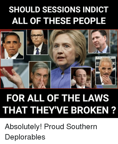 Deplorables: SHOULD SESSIONS INDICT  ALL OF THESE PEOPLE  FOR ALL OF THE LAWS  THAT THEY'VE BROKEN? Absolutely! Proud Southern Deplorables