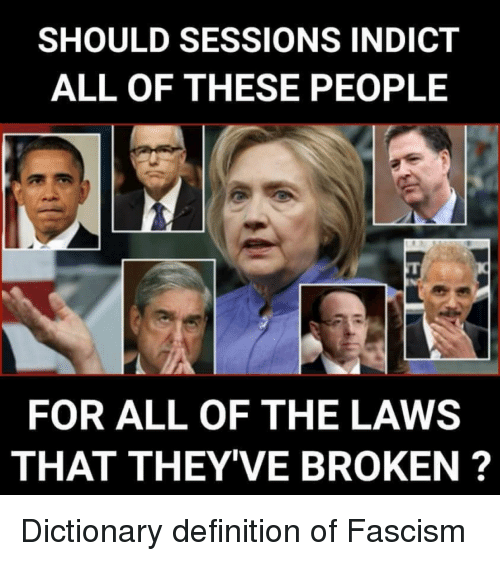 Definition, Dictionary, and Fascism: SHOULD SESSIONS INDICT  ALL OF THESE PEOPLE  FOR ALL OF THE LAWS  THAT THEY'VE BROKEN ?