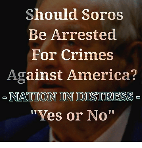 "soros: Should Soros  Be Arrested  For Crimes  Against America?  NATION IN DISTRESS  ""Yes or No"""