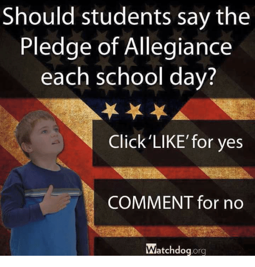 Pledge of Allegiance: Should students say the  Pledge of Allegiance  each school day?  Click'LIKE' for yes  COMMENT for no  atchdogorg