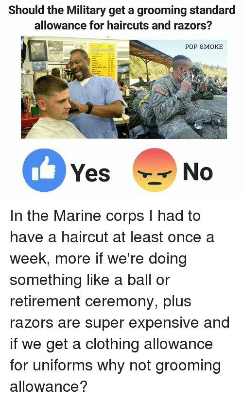 cloths: Should the Military get a grooming standard  allowance for haircuts and razors?  POP SMOKE  Yes  No In the Marine corps I had to have a haircut at least once a week, more if we're doing something like a ball or retirement ceremony, plus razors are super expensive and if we get a clothing allowance for uniforms why not grooming allowance?