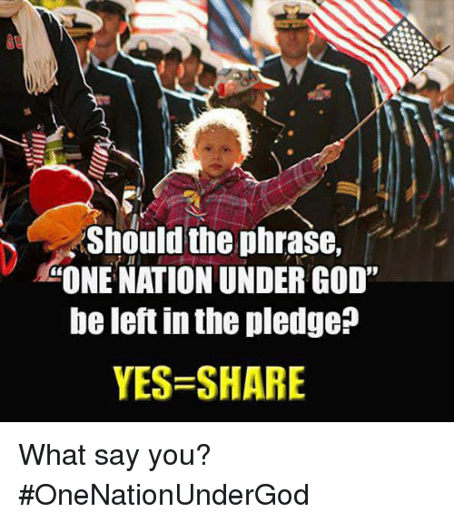 """What Say You: Should the phrase,  """"ONE NATION UNDER GOD""""  be left in the pledge  YES SHARE What say you? #OneNationUnderGod"""