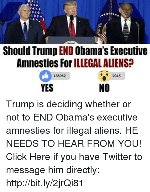 illegible: Should Trump ENDObama's Executive  Amnesties ForILLEGAL ALIENS?  2945  138962  NO  YES Trump is deciding whether or not to END Obama's executive amnesties for illegal aliens.   HE NEEDS TO HEAR FROM YOU! Click Here if you have Twitter to message him directly: http://bit.ly/2jrQi81
