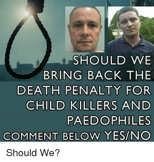 Memes, Death, and Back: SHOULD WE  BRING BACK THE  DEATH PENALTY FOR  CHILD KILLERS AND  PAEDOPHILES  COMMENT BELOW YES/NO Should We?