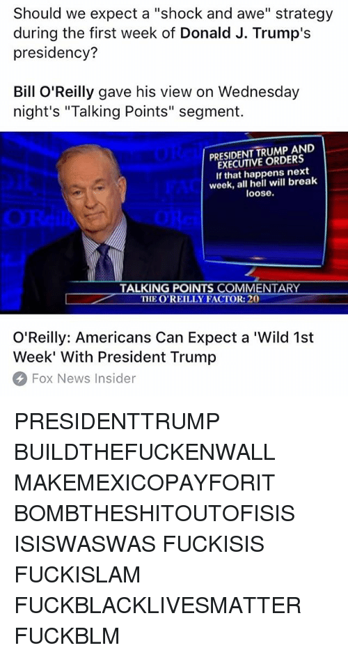 """Bill O'Reilly, Memes, and Fox News: Should we expect a """"shock and awe"""" strategy  during the first week of Donald J. Trump's  presidency?  Bill O'Reilly gave his view on Wednesday  night's """"Talking Points"""" segment.  TRUMP AND  EXECUTIVE ORDERS  If that happens next  week, all hell will break  loose.  TALKING POINTS COMMENARY  THE OREILLY FACTOR:  O'Reilly: Americans Can Expect a 'Wild 1st  Week' With President Trump  Fox News Insider PRESIDENTTRUMP BUILDTHEFUCKENWALL MAKEMEXICOPAYFORIT BOMBTHESHITOUTOFISIS ISISWASWAS FUCKISIS FUCKISLAM FUCKBLACKLIVESMATTER FUCKBLM"""