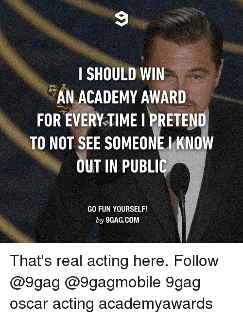 9gag, Memes, and Oscars: SHOULD WIN  AN ACADEMY AWARD  FOR EVERYTIME I PRETEND  TO NOT SEE SOMEONE KNOW  OUT IN PUBLIC  GO FUN YOURSELF!  by 9GAG.COM That's real acting here. Follow @9gag @9gagmobile 9gag oscar acting academyawards