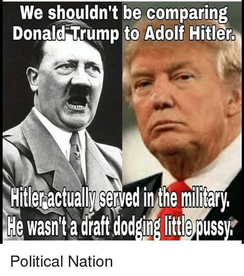 Memes, Dodge, and Hitler: shouldn't be comparing  We Donald Trump to Adolf Hitler  Hitleractually Served in the miary.  He wasn't a draft dodging little puss Political Nation