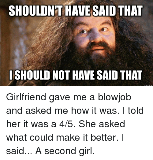 Blowjob, Girlfriend, and Girlfriends: SHOULDNT HAVE SAID THAT  ISHOULD NOT HAVE SAID THAT Girlfriend gave me a blowjob and asked me how it was. I told her it was a 4/5. She asked what could make it better. I said... A second girl.