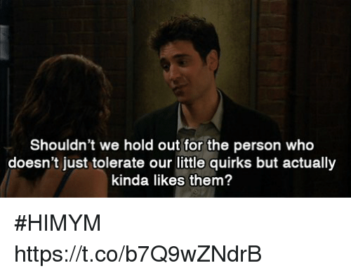 Memes, 🤖, and Himym: Shouldn't we hold out for the person who  doesn't just tolerate our little quirks but actually  kinda likes them? #HIMYM https://t.co/b7Q9wZNdrB
