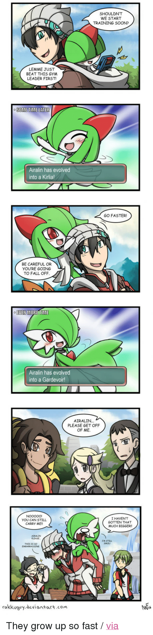 "gardevoir: SHOULDN'T  WE START  TRAINING SOON?  LEMME JUST  BEAT THIS GYM  LEADER FIRST  6  Airalin has evolved  into a Kirlia  GO FASTER  BE CAREFUL OR  YOU'RE GOING  TO FALL OFF  EUEN MORETIME  Airalin has evolved  into a Gardevoir!  AIRALIN...  PLEASE GET OFF  OF ME  YOU CAN STILL  CARRY ME!!  I HAVENT  GOTTEN THAT  MUCH BIGGER  PLEASE  THIS IS So  rakkuguy.deviantart.com <p>They grow up so fast / <a href=""http://9gag.com/gag/aA1Kqpd"">via</a></p>"