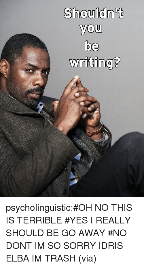 Idris: Shouldn't  you  be  writing?  0  0  2 psycholinguistic:#OH NO THIS IS TERRIBLE#YES I REALLY SHOULD BE GO AWAY#NO DONT IM SO SORRY IDRIS ELBA IM TRASH(via)