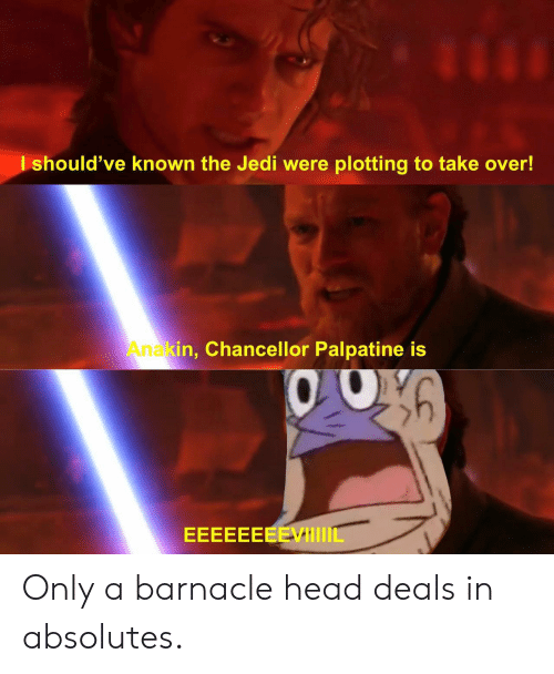 Palpatine: should've known the Jedi were plotting to take over!  Anakin, Chancellor Palpatine is Only a barnacle head deals in absolutes.